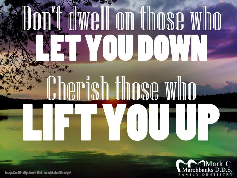 Don't dwell on those who let you down cherish those who lift you up