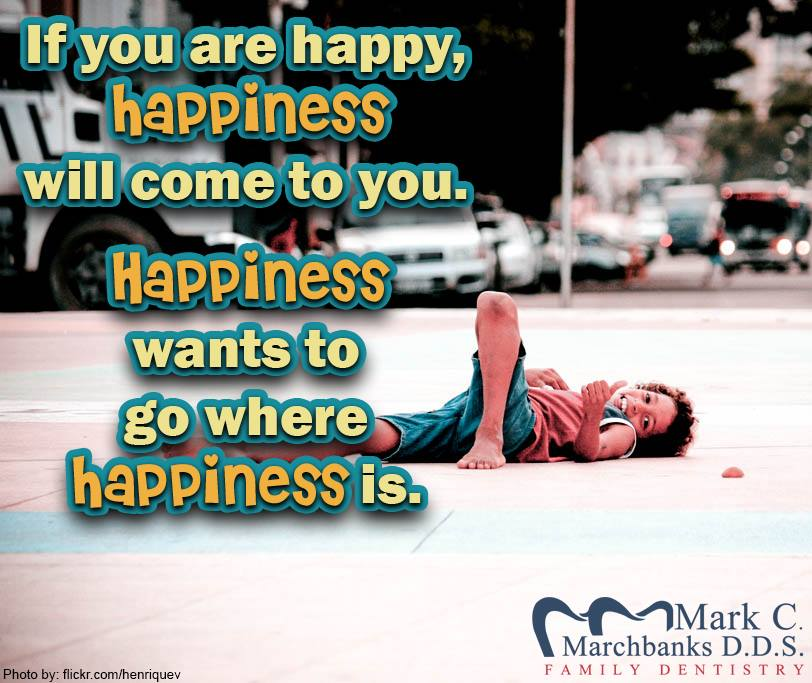 If you are happy happiness will come to you – Happiness wants to go where happiness is