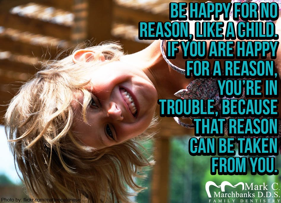 Be happy for no reason like a child – If you are happy for a reason you're in trouble because that reason can be taken from you