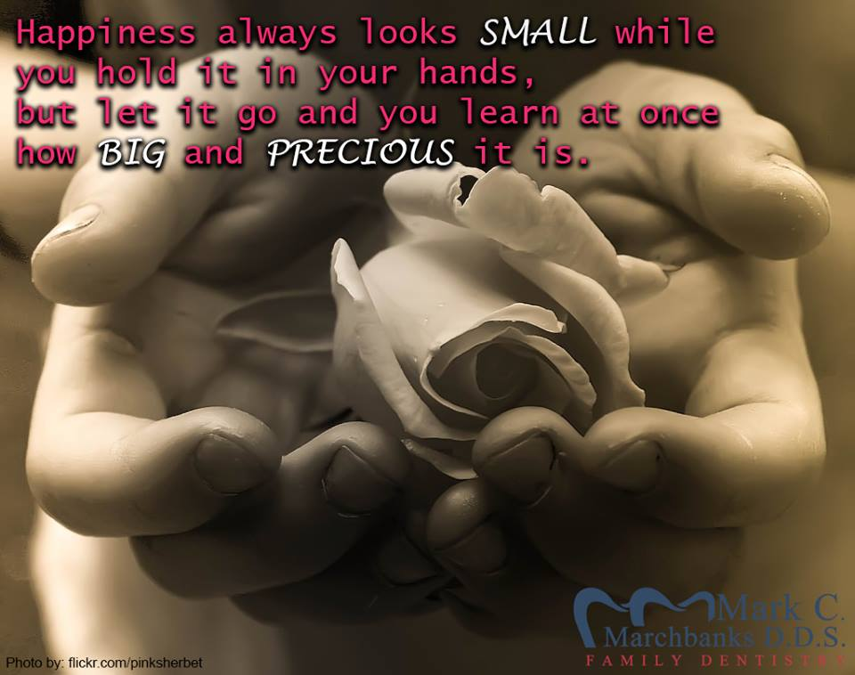 Happiness always looks small while you hold it in your hands but let it go and you learn at once how big and precious it is