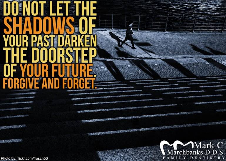Do not let the shadows of your past darken the doorstep of your future – Forgive and forget