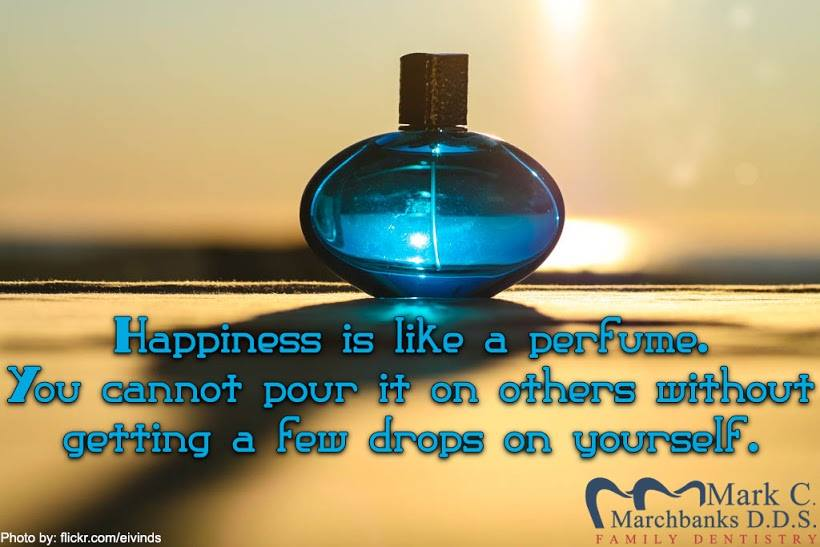 Happiness is like a perfume – You cannot pour it on others without getting a few drops on yourself