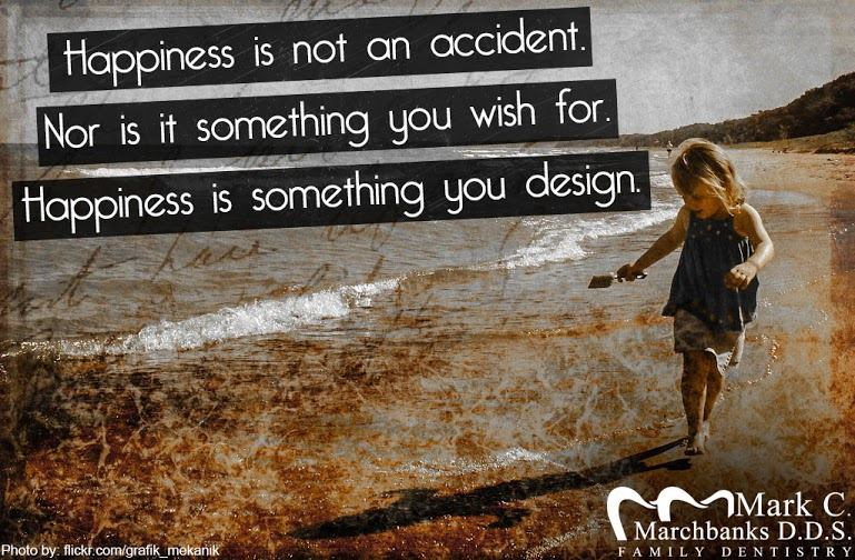 Happiness is not an accident – Nor is it something you wish for – Happiness is something you design