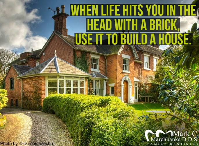 When life hits you in the head with a brick – Use it to build a house