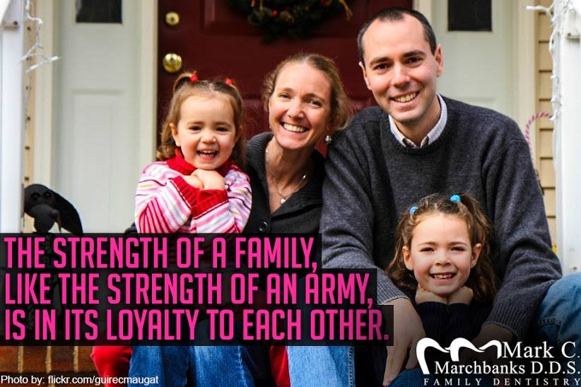 The strength of a family like, the strength of an army is in its loyalty to each other.